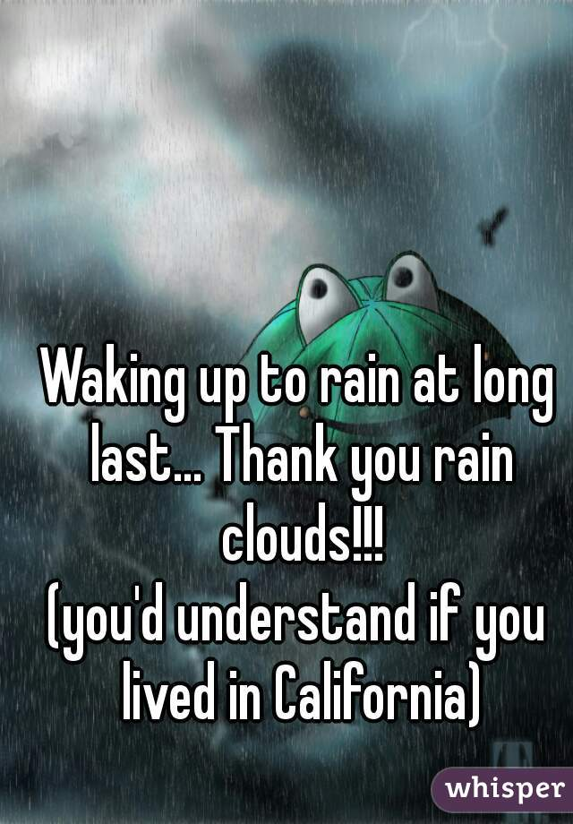 Waking up to rain at long last... Thank you rain clouds!!! (you'd understand if you lived in California)