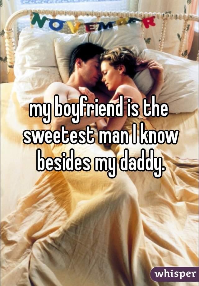 my boyfriend is the sweetest man I know besides my daddy.