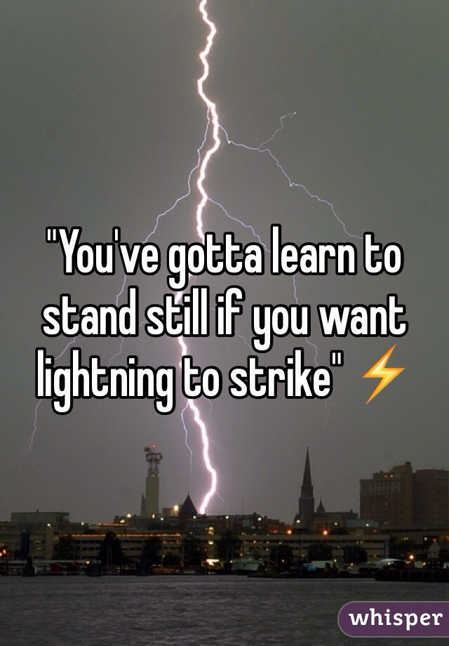 """""""You've gotta learn to stand still if you want lightning to strike"""" ⚡️"""