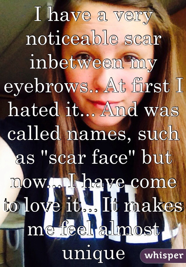 """I have a very noticeable scar inbetween my eyebrows.. At first I hated it... And was called names, such as """"scar face"""" but now... I have come to love it... It makes me feel almost unique"""