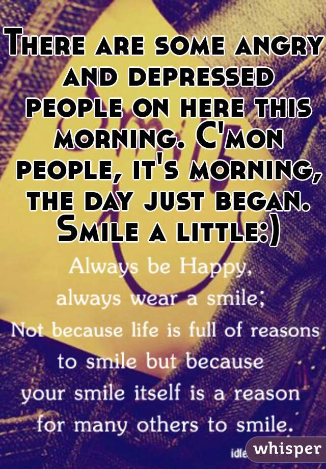 There are some angry and depressed people on here this morning. C'mon people, it's morning, the day just began. Smile a little:)
