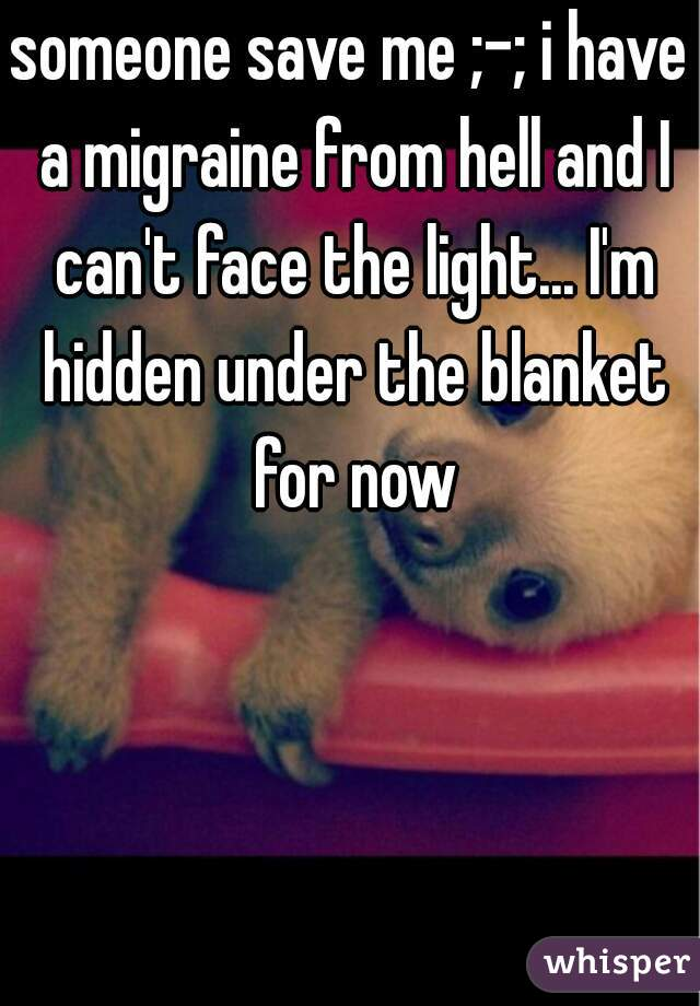 someone save me ;-; i have a migraine from hell and I can't face the light... I'm hidden under the blanket for now