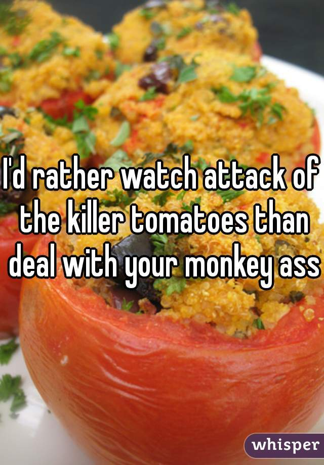 I'd rather watch attack of the killer tomatoes than deal with your monkey ass