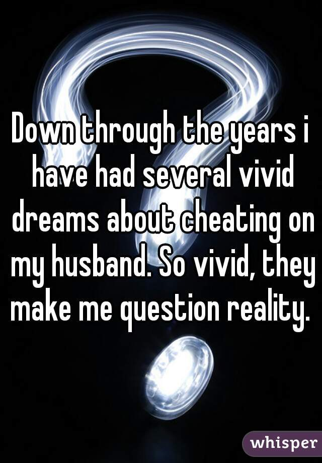 Down through the years i have had several vivid dreams about cheating on my husband. So vivid, they make me question reality.