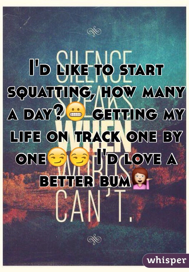 I'd like to start squatting, how many a day?😬 getting my life on track one by one😏😏 I'd love a better bum💁