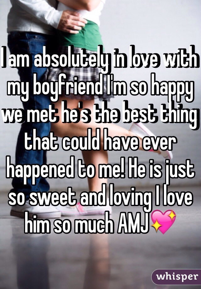 I am absolutely in love with my boyfriend I'm so happy we met he's the best thing that could have ever happened to me! He is just so sweet and loving I love him so much AMJ💖
