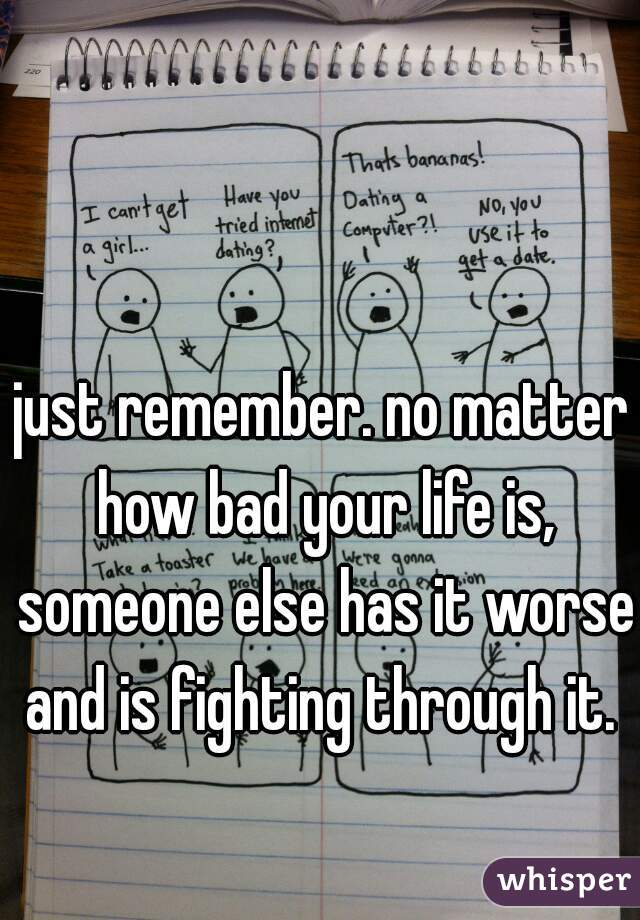 just remember. no matter how bad your life is, someone else has it worse and is fighting through it.