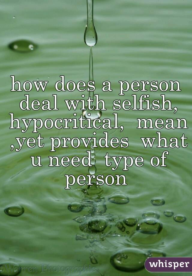 how does a person deal with selfish, hypocritical,  mean ,yet provides  what u need  type of person