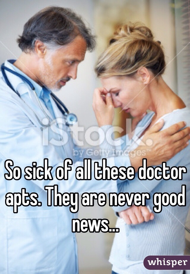 So sick of all these doctor apts. They are never good news...