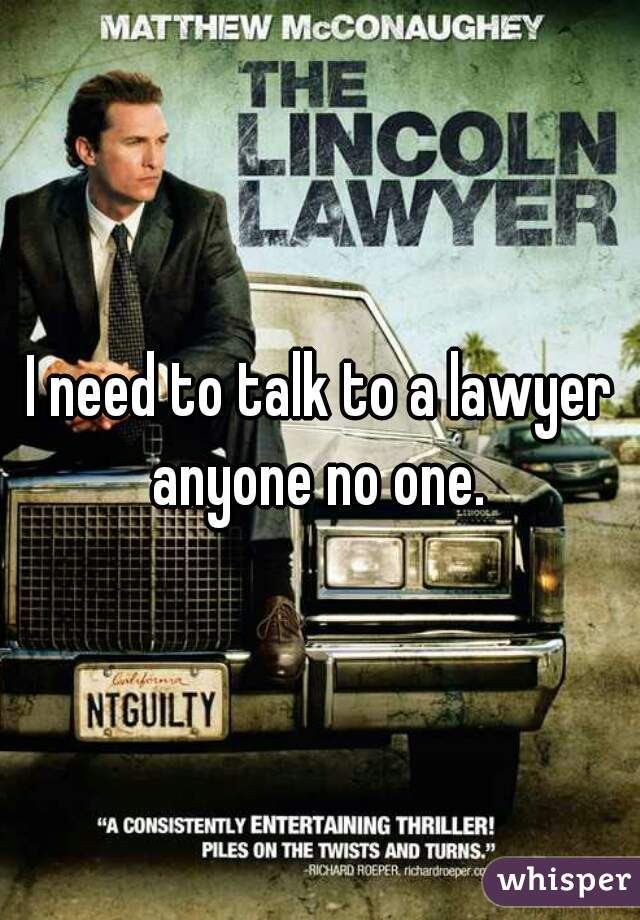 I need to talk to a lawyer anyone no one.