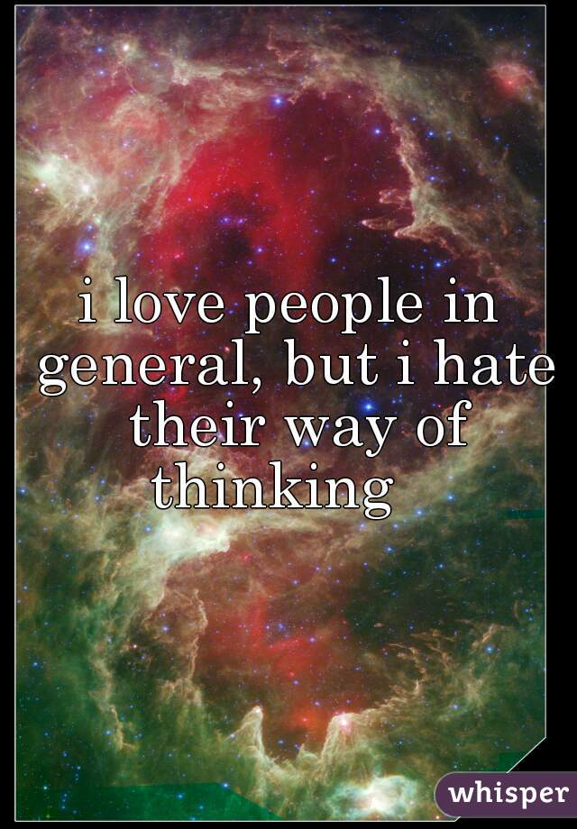 i love people in general, but i hate their way of thinking