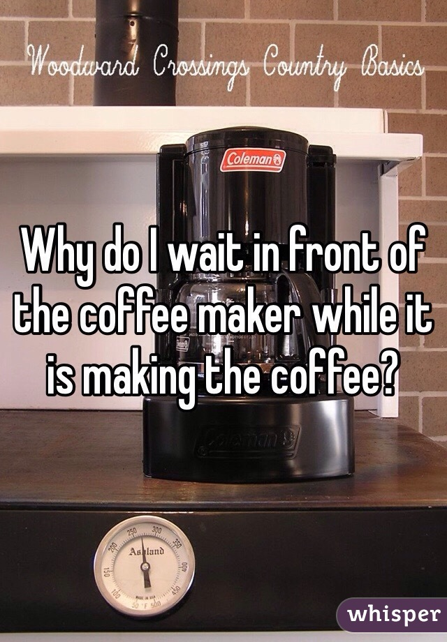 Why do I wait in front of the coffee maker while it is making the coffee?