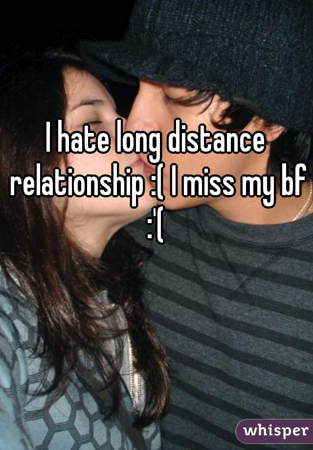 I hate long distance relationship :( I miss my bf :'(