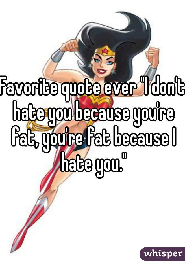 """Favorite quote ever """"I don't hate you because you're fat, you're fat because I hate you."""""""