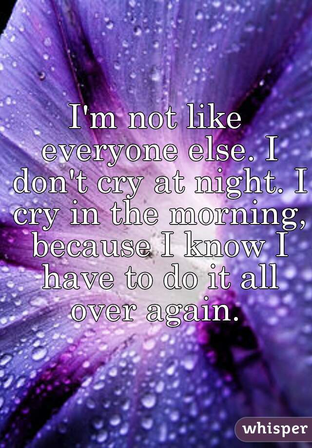 I'm not like everyone else. I don't cry at night. I cry in the morning, because I know I have to do it all over again.