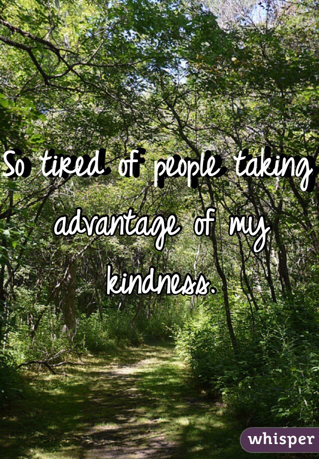 So tired of people taking advantage of my kindness.