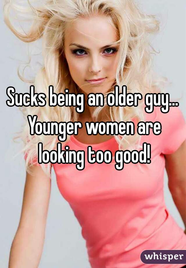 Sucks being an older guy... Younger women are looking too good!