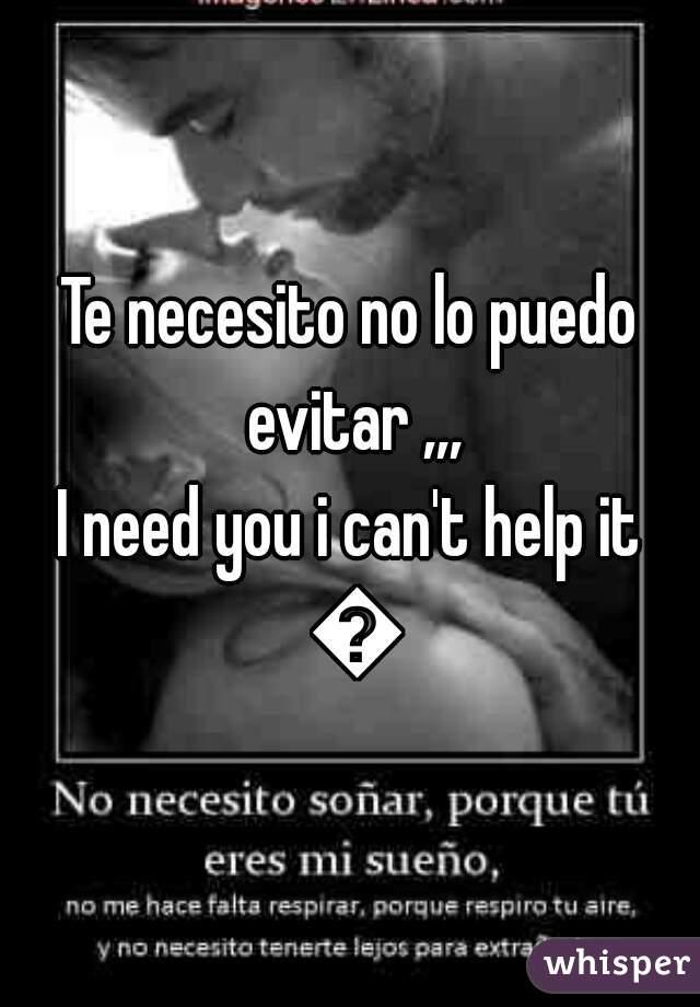 Te necesito no lo puedo evitar ,,,   I need you i can't help it 😞