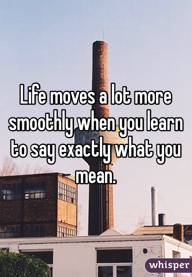 Life moves a lot more smoothly when you learn to say exactly what you mean.