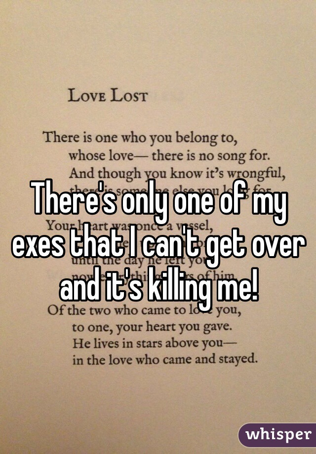 There's only one of my exes that I can't get over and it's killing me!