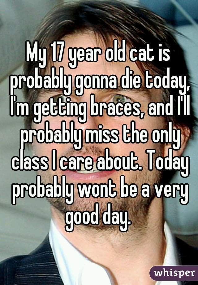 My 17 year old cat is probably gonna die today, I'm getting braces, and I'll probably miss the only class I care about. Today probably wont be a very good day.