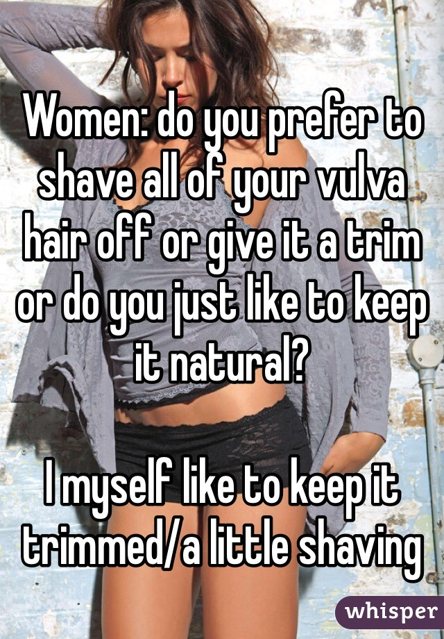 Women: do you prefer to shave all of your vulva hair off or give it a trim or do you just like to keep it natural?  I myself like to keep it trimmed/a little shaving