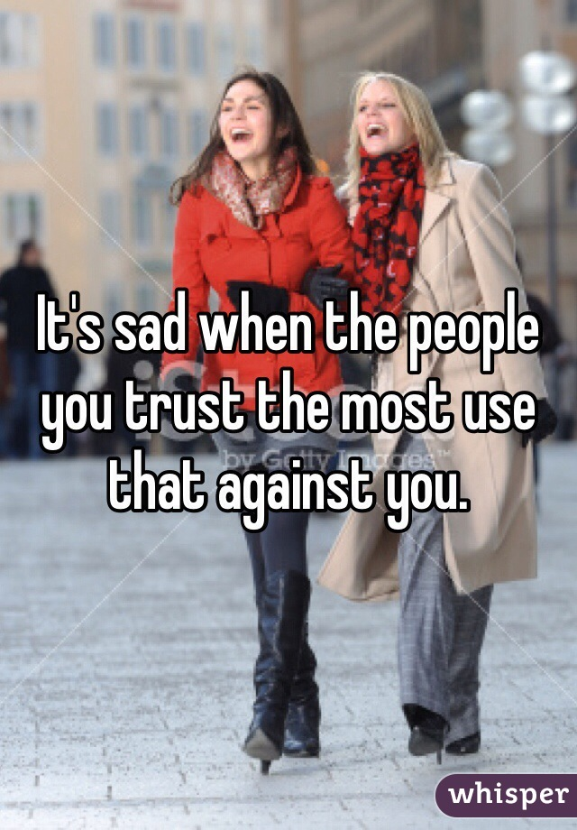 It's sad when the people you trust the most use that against you.