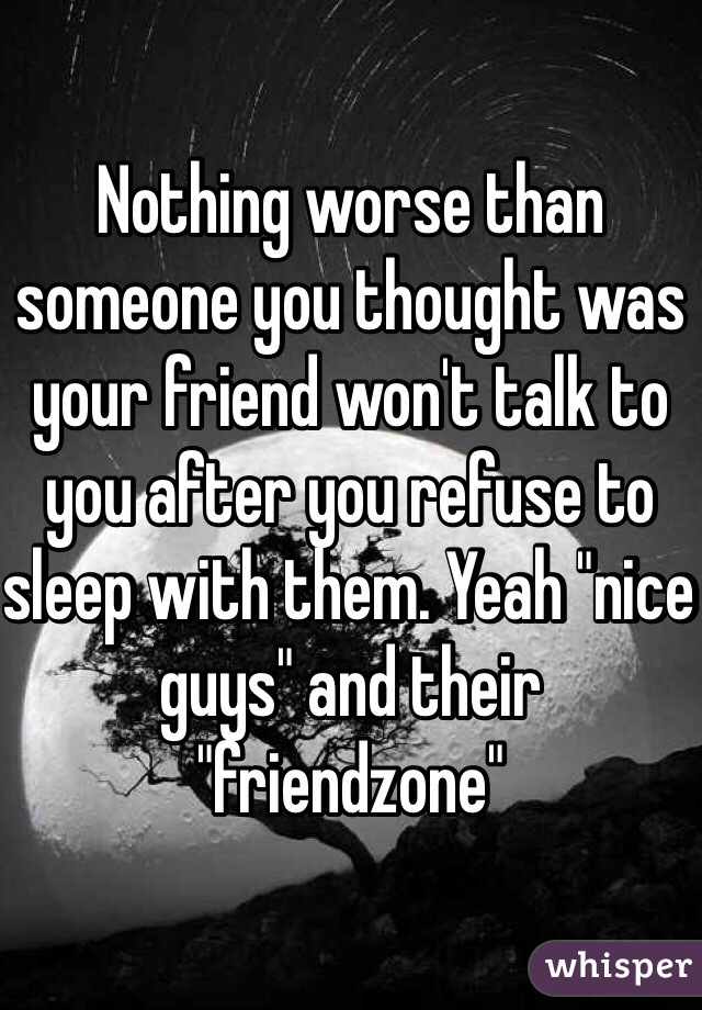 """Nothing worse than someone you thought was your friend won't talk to you after you refuse to sleep with them. Yeah """"nice guys"""" and their """"friendzone"""""""