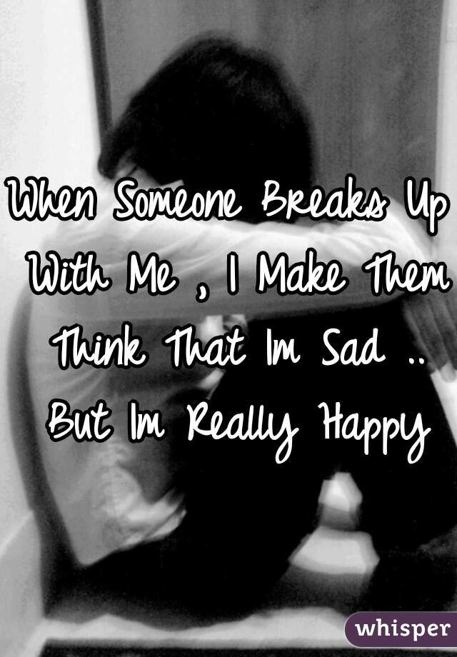 When Someone Breaks Up With Me , I Make Them Think That Im Sad .. But Im Really Happy
