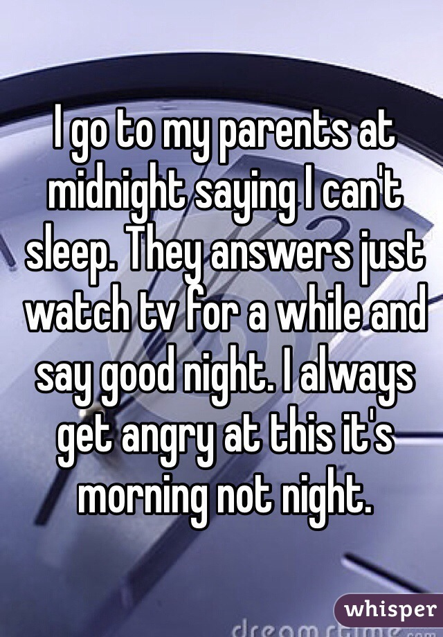 I go to my parents at midnight saying I can't sleep. They answers just watch tv for a while and say good night. I always get angry at this it's morning not night.