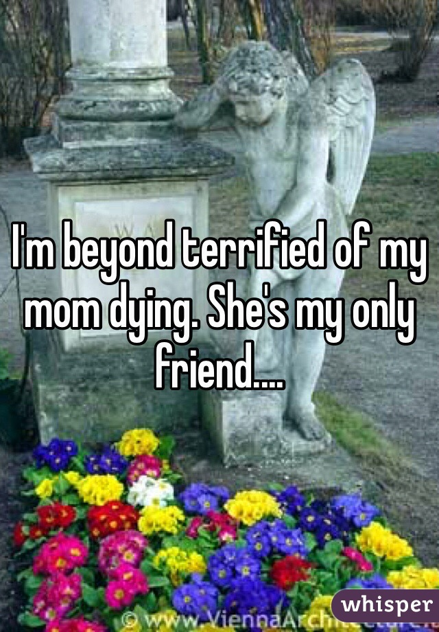 I'm beyond terrified of my mom dying. She's my only friend....