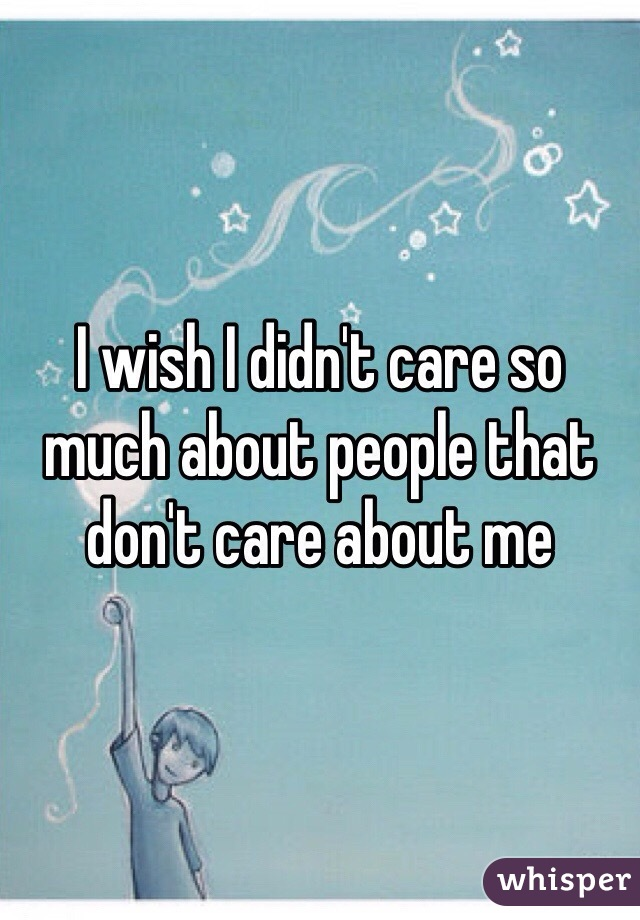 I wish I didn't care so much about people that don't care about me