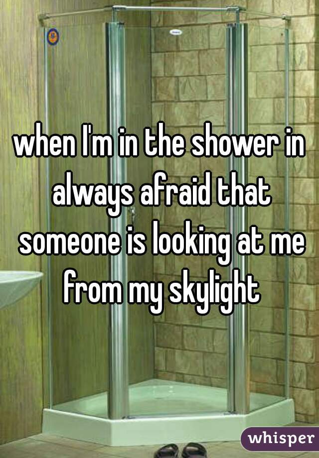 when I'm in the shower in always afraid that someone is looking at me from my skylight