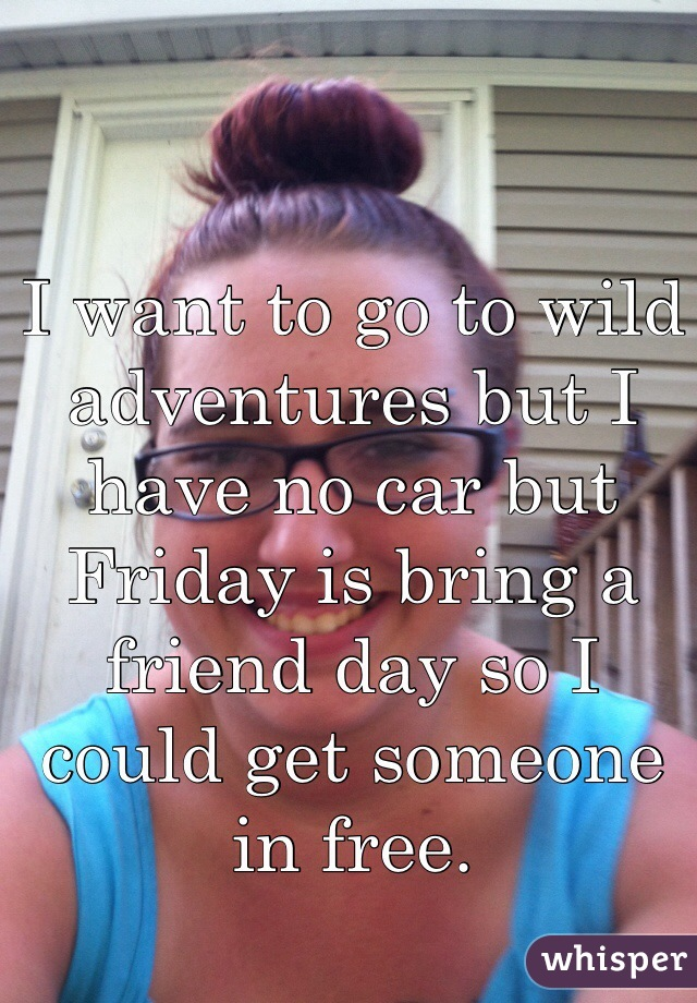 I want to go to wild adventures but I have no car but Friday is bring a friend day so I could get someone in free.