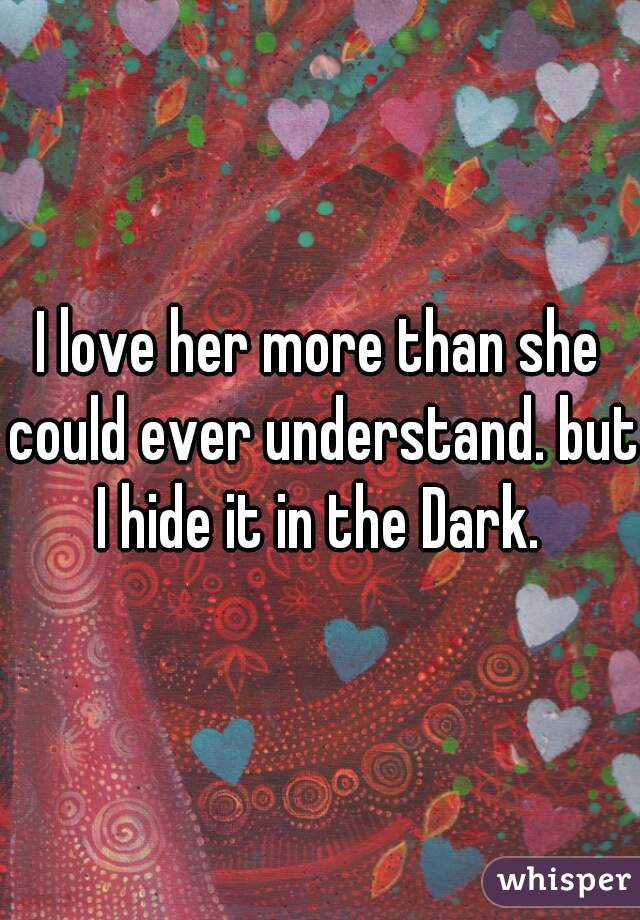 I love her more than she could ever understand. but I hide it in the Dark.