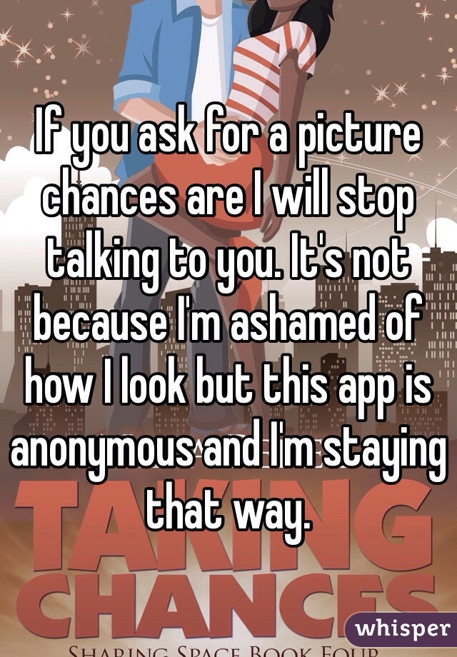 If you ask for a picture chances are I will stop talking to you. It's not because I'm ashamed of how I look but this app is anonymous and I'm staying that way.