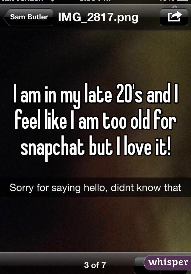 I am in my late 20's and I feel like I am too old for snapchat but I love it!