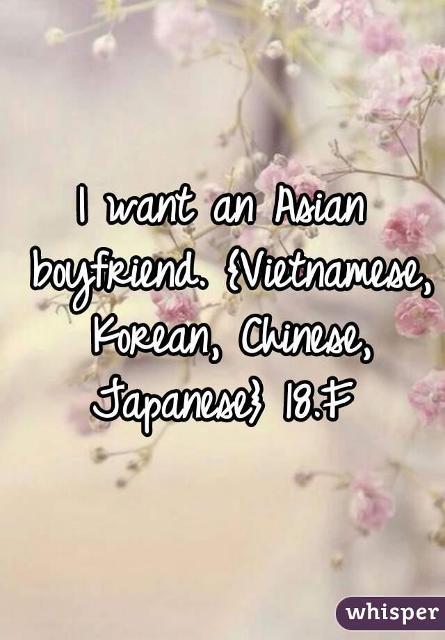 I want an Asian boyfriend. {Vietnamese, Korean, Chinese, Japanese} 18.F