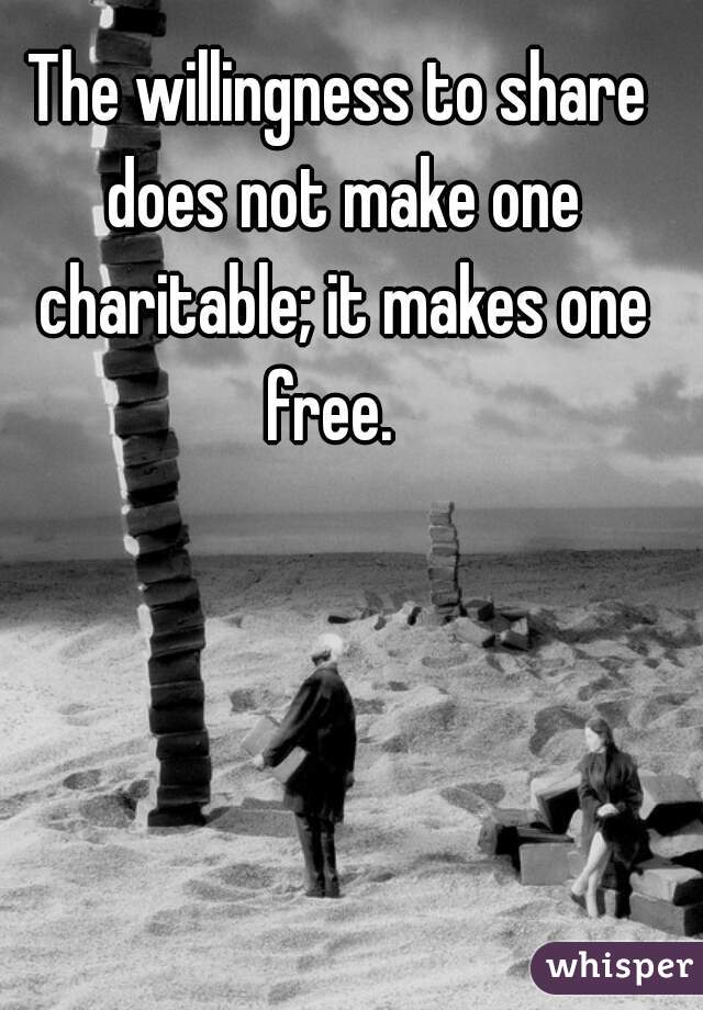 The willingness to share does not make one charitable; it makes one free.