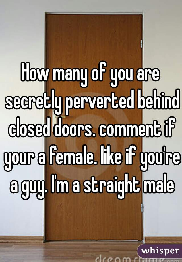 How many of you are secretly perverted behind closed doors. comment if your a female. like if you're a guy. I'm a straight male