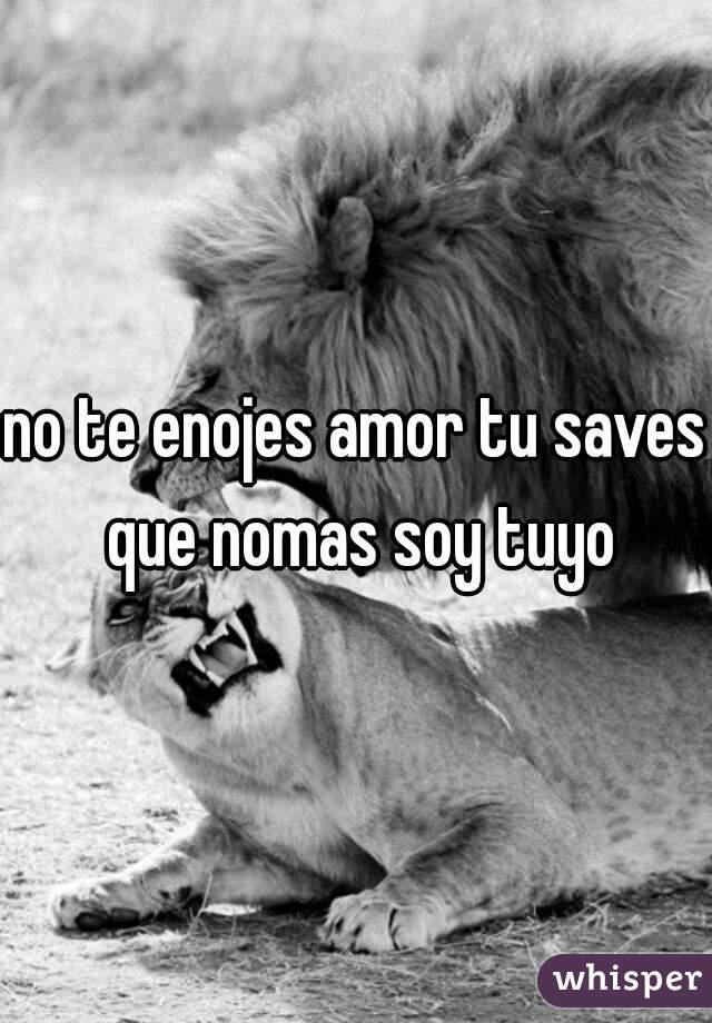 No Te Enojes Amor Tu Saves Que Nomas Soy Tuyo