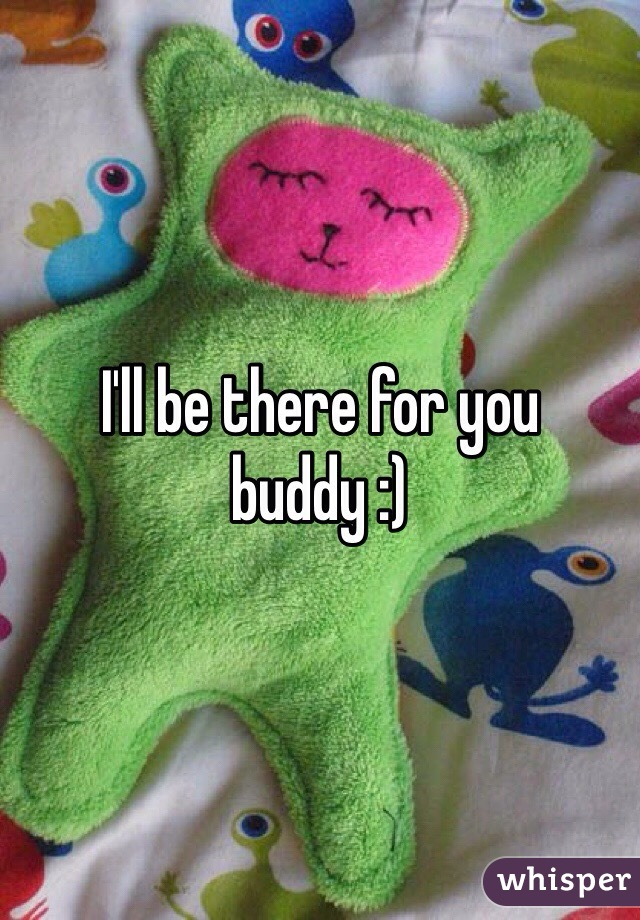 I'll be there for you buddy :)