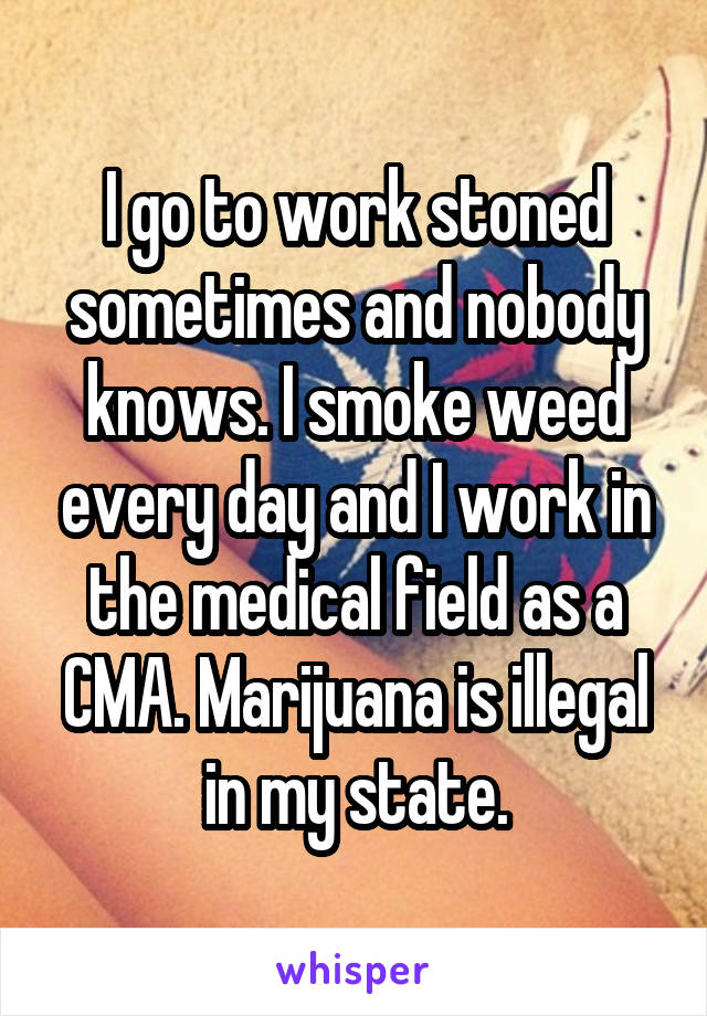 I go to work stoned sometimes and nobody knows. I smoke weed every day and I work in the medical field as a CMA. Marijuana is illegal in my state.