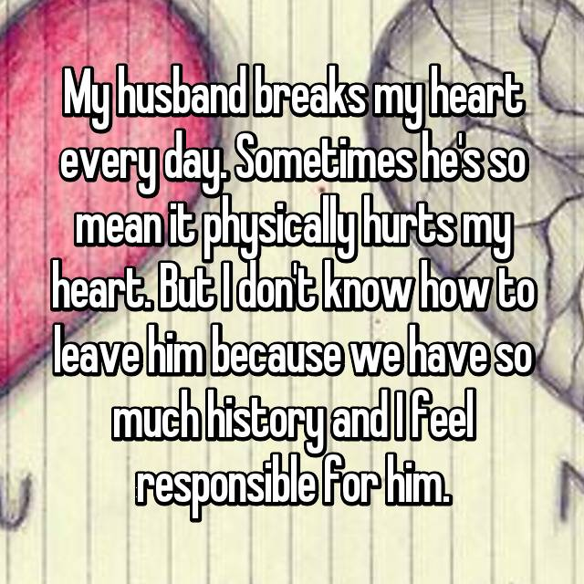 My husband breaks my heart every day. Sometimes he's so mean it physically hurts my heart. But I don't know how to leave him because we have so much history and I feel responsible for him.