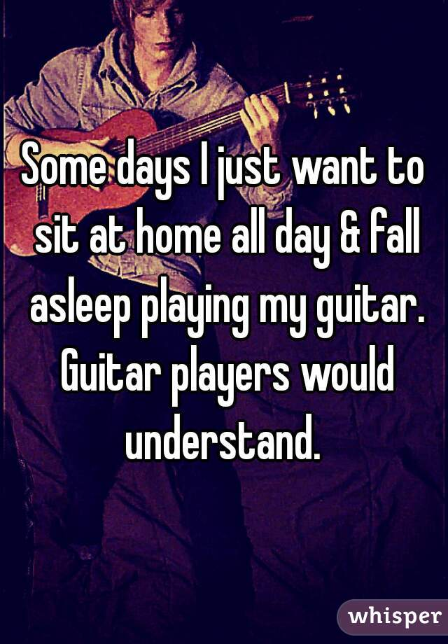 Some days I just want to sit at home all day & fall asleep playing my guitar. Guitar players would understand.