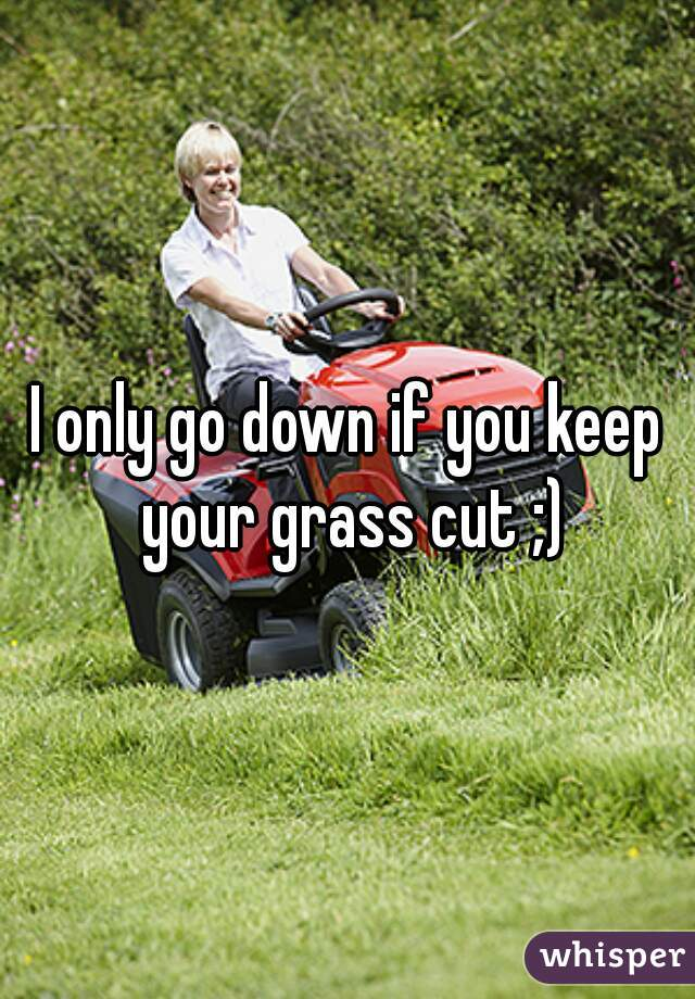 I only go down if you keep your grass cut ;)