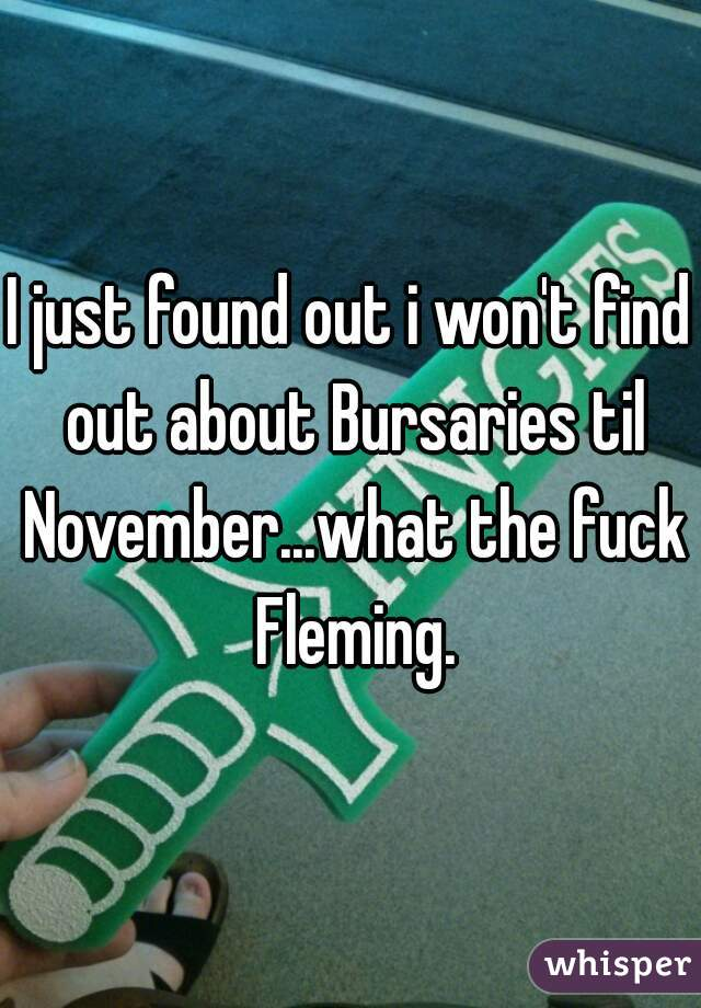I just found out i won't find out about Bursaries til November...what the fuck Fleming.
