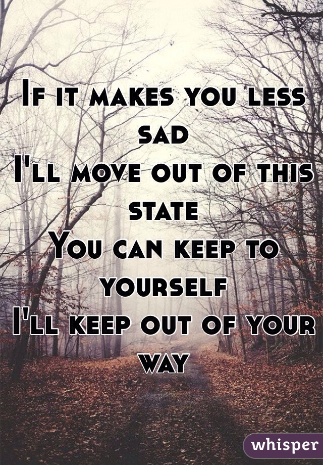 If it makes you less sad I'll move out of this state You can keep to yourself I'll keep out of your way