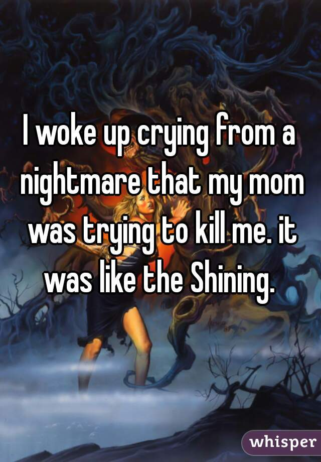 I woke up crying from a nightmare that my mom was trying to kill me. it was like the Shining.