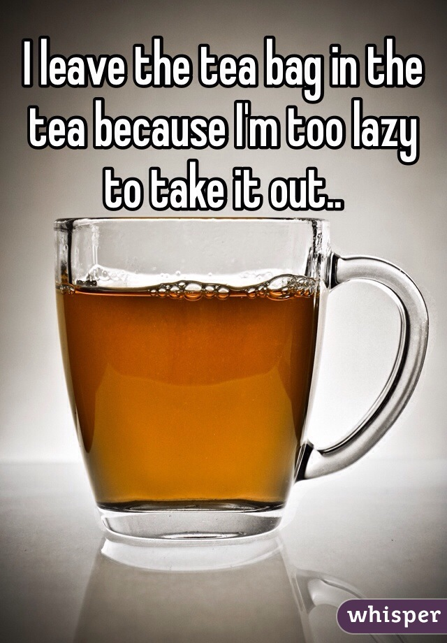 I leave the tea bag in the tea because I'm too lazy to take it out..